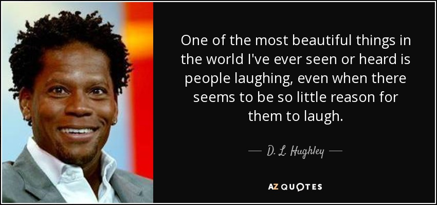 One of the most beautiful things in the world I've ever seen or heard is people laughing, even when there seems to be so little reason for them to laugh. - D. L. Hughley