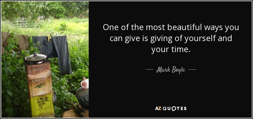 One of the most beautiful ways you can give is giving of yourself and your time. - Mark Boyle