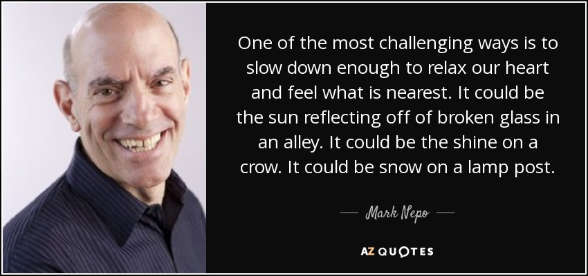 One of the most challenging ways is to slow down enough to relax our heart and feel what is nearest. It could be the sun reflecting off of broken glass in an alley. It could be the shine on a crow. It could be snow on a lamp post. - Mark Nepo