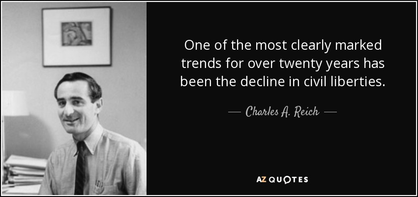 One of the most clearly marked trends for over twenty years has been the decline in civil liberties. - Charles A. Reich