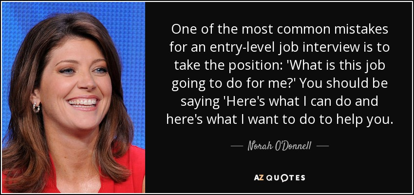 One of the most common mistakes for an entry-level job interview is to take the position: 'What is this job going to do for me?' You should be saying 'Here's what I can do and here's what I want to do to help you. - Norah O'Donnell