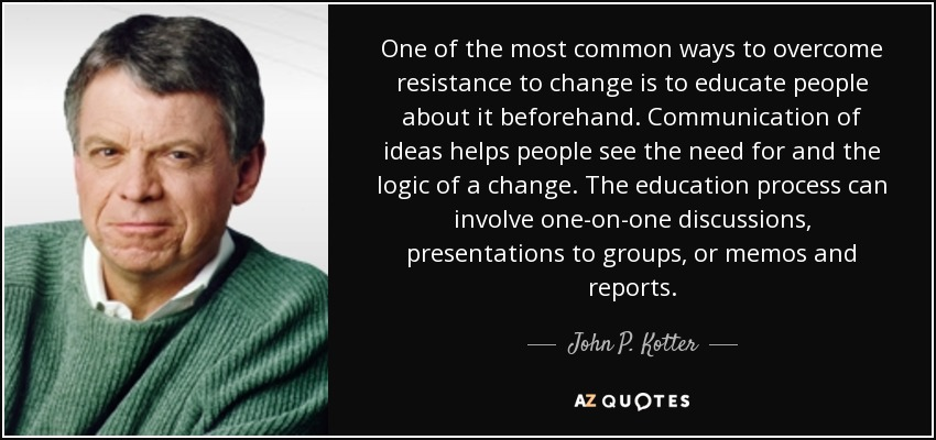 One of the most common ways to overcome resistance to change is to educate people about it beforehand. Communication of ideas helps people see the need for and the logic of a change. The education process can involve one-on-one discussions, presentations to groups, or memos and reports. - John P. Kotter