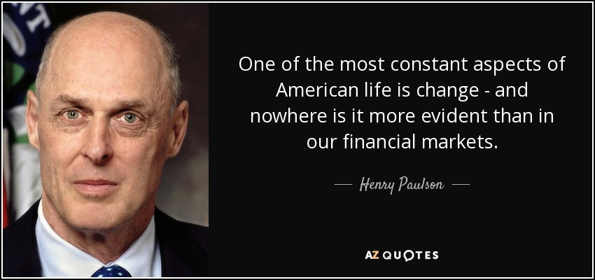 One of the most constant aspects of American life is change - and nowhere is it more evident than in our financial markets. - Henry Paulson