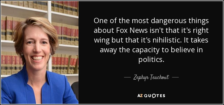 One of the most dangerous things about Fox News isn't that it's right wing but that it's nihilistic. It takes away the capacity to believe in politics. - Zephyr Teachout