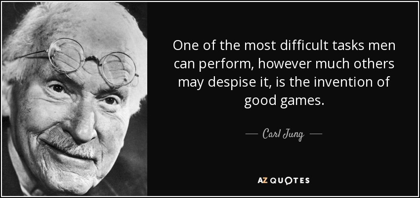 One of the most difficult tasks men can perform, however much others may despise it, is the invention of good games. - Carl Jung