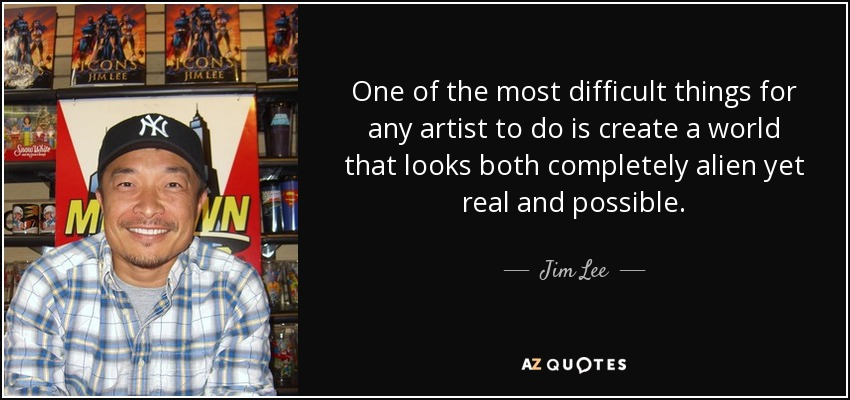 One of the most difficult things for any artist to do is create a world that looks both completely alien yet real and possible. - Jim Lee