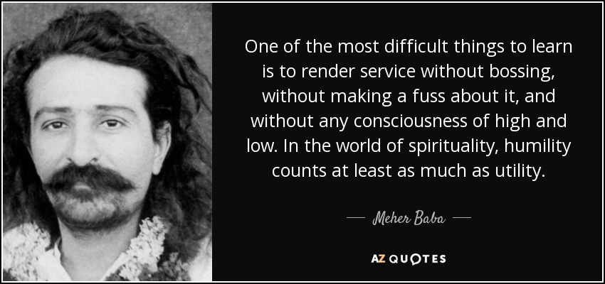 One of the most difficult things to learn is to render service without bossing, without making a fuss about it, and without any consciousness of high and low. In the world of spirituality, humility counts at least as much as utility. - Meher Baba