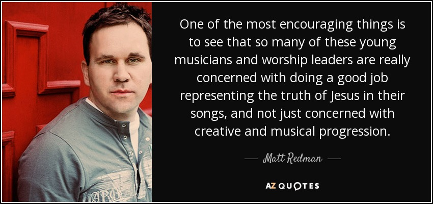 One of the most encouraging things is to see that so many of these young musicians and worship leaders are really concerned with doing a good job representing the truth of Jesus in their songs, and not just concerned with creative and musical progression. - Matt Redman