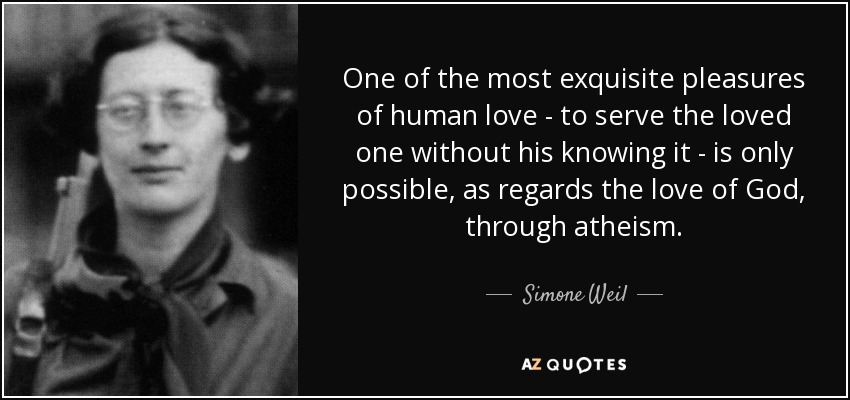 One of the most exquisite pleasures of human love - to serve the loved one without his knowing it - is only possible, as regards the love of God, through atheism. - Simone Weil