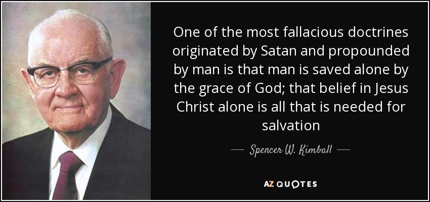 One of the most fallacious doctrines originated by Satan and propounded by man is that man is saved alone by the grace of God; that belief in Jesus Christ alone is all that is needed for salvation - Spencer W. Kimball