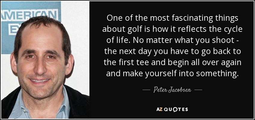 One of the most fascinating things about golf is how it reflects the cycle of life. No matter what you shoot - the next day you have to go back to the first tee and begin all over again and make yourself into something. - Peter Jacobsen