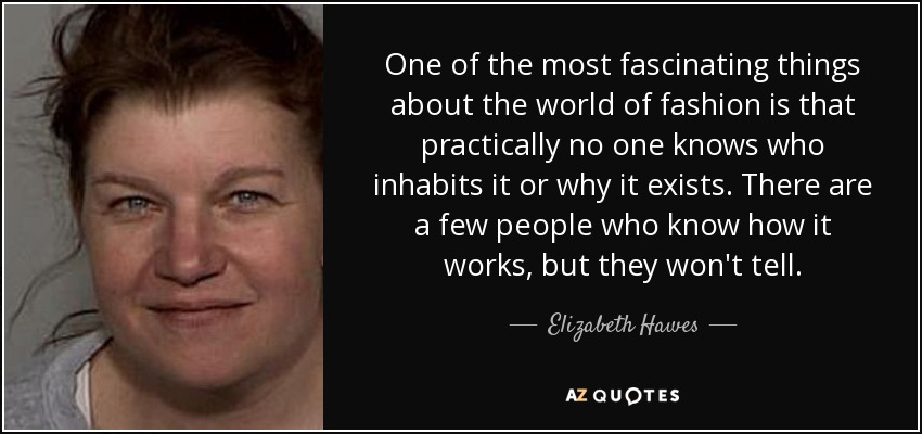 One of the most fascinating things about the world of fashion is that practically no one knows who inhabits it or why it exists. There are a few people who know how it works, but they won't tell. - Elizabeth Hawes
