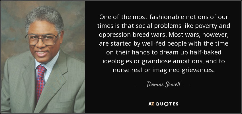 One of the most fashionable notions of our times is that social problems like poverty and oppression breed wars. Most wars, however, are started by well-fed people with the time on their hands to dream up half-baked ideologies or grandiose ambitions, and to nurse real or imagined grievances. - Thomas Sowell