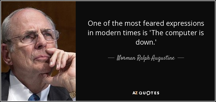 One of the most feared expressions in modern times is 'The computer is down.' - Norman Ralph Augustine