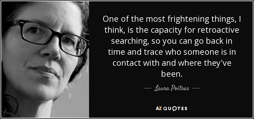 One of the most frightening things, I think, is the capacity for retroactive searching, so you can go back in time and trace who someone is in contact with and where they've been. - Laura Poitras
