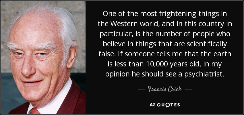 One of the most frightening things in the Western world, and in this country in particular, is the number of people who believe in things that are scientifically false. If someone tells me that the earth is less than 10,000 years old, in my opinion he should see a psychiatrist. - Francis Crick