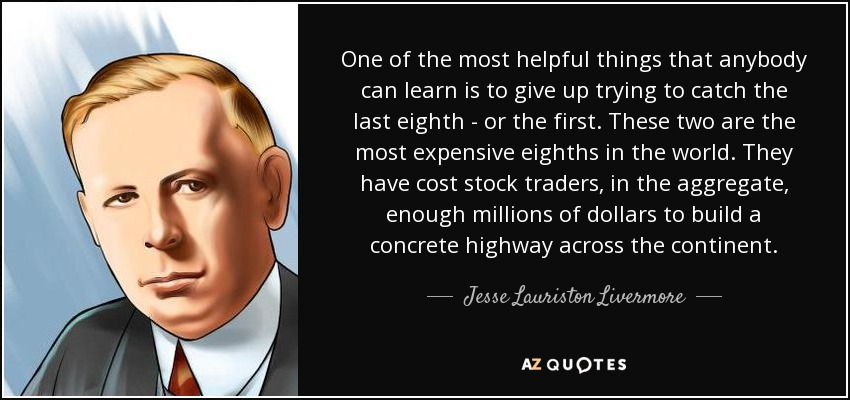 One of the most helpful things that anybody can learn is to give up trying to catch the last eighth - or the first. These two are the most expensive eighths in the world. They have cost stock traders, in the aggregate, enough millions of dollars to build a concrete highway across the continent. - Jesse Lauriston Livermore