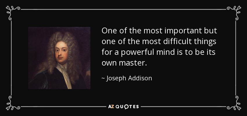 One of the most important but one of the most difficult things for a powerful mind is to be its own master. - Joseph Addison
