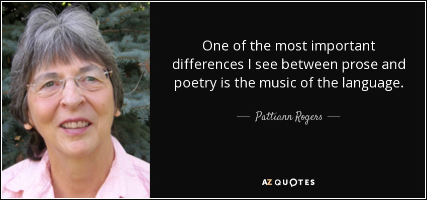 One of the most important differences I see between prose and poetry is the music of the language. - Pattiann Rogers