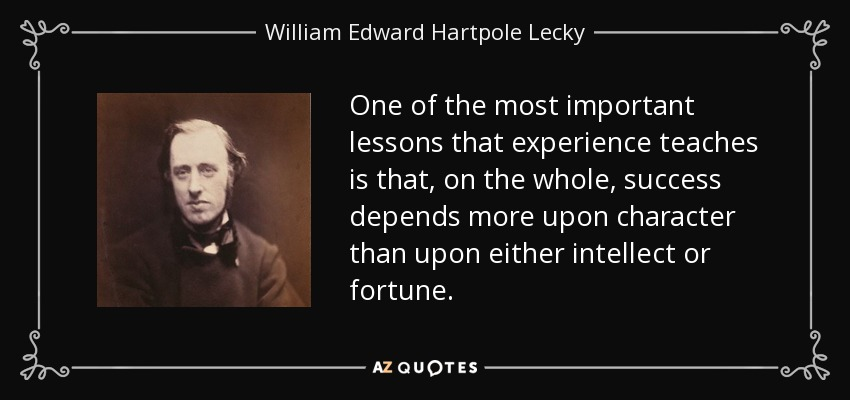 One of the most important lessons that experience teaches is that, on the whole, success depends more upon character than upon either intellect or fortune. - William Edward Hartpole Lecky