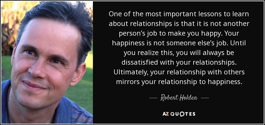 One of the most important lessons to learn about relationships is that it is not another person's job to make you happy. Your happiness is not someone else's job. Until you realize this, you will always be dissatisfied with your relationships. Ultimately, your relationship with others mirrors your relationship to happiness. - Robert Holden