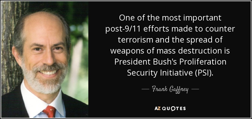 One of the most important post-9/11 efforts made to counter terrorism and the spread of weapons of mass destruction is President Bush's Proliferation Security Initiative (PSI). - Frank Gaffney