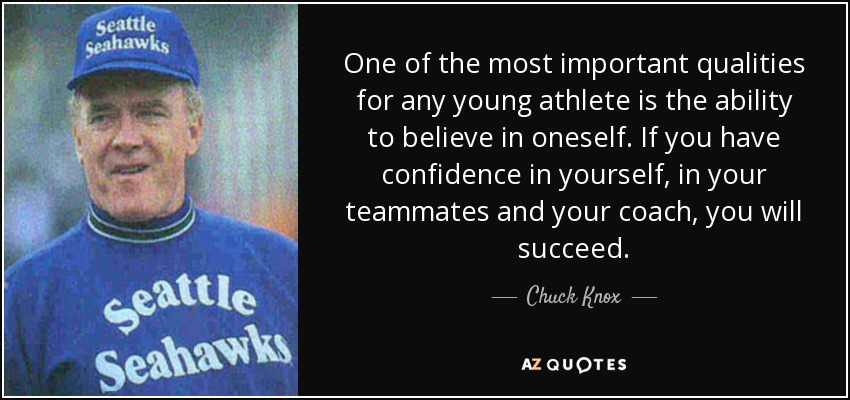 One of the most important qualities for any young athlete is the ability to believe in oneself. If you have confidence in yourself, in your teammates and your coach, you will succeed. - Chuck Knox