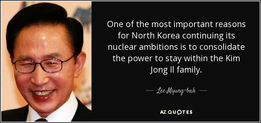 One of the most important reasons for North Korea continuing its nuclear ambitions is to consolidate the power to stay within the Kim Jong Il family. - Lee Myung-bak