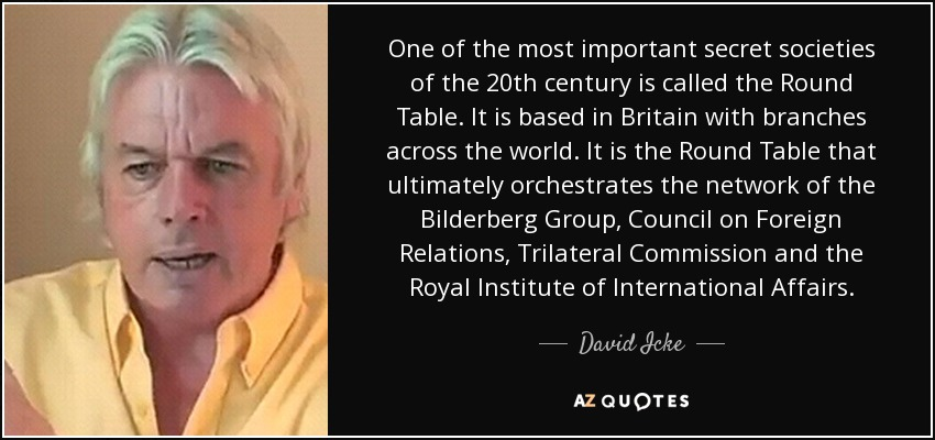 One of the most important secret societies of the 20th century is called the Round Table. It is based in Britain with branches across the world. It is the Round Table that ultimately orchestrates the network of the Bilderberg Group, Council on Foreign Relations, Trilateral Commission and the Royal Institute of International Affairs. - David Icke