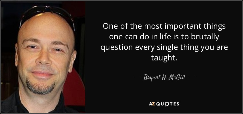 One of the most important things one can do in life is to brutally question every single thing you are taught. - Bryant H. McGill