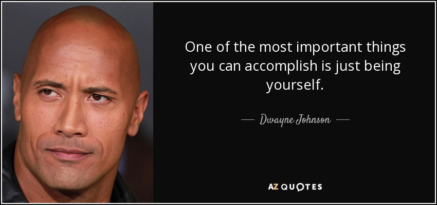 One of the most important things you can accomplish is just being yourself. - Dwayne Johnson