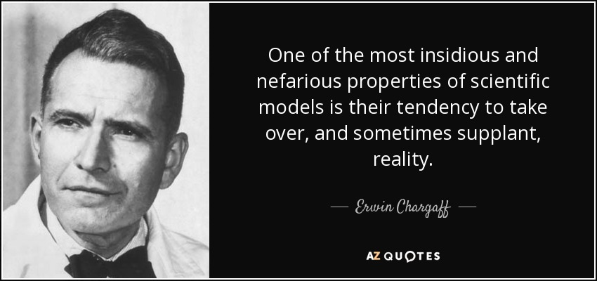 One of the most insidious and nefarious properties of scientific models is their tendency to take over, and sometimes supplant, reality. - Erwin Chargaff