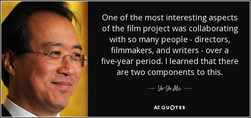 One of the most interesting aspects of the film project was collaborating with so many people - directors, filmmakers, and writers - over a five-year period. I learned that there are two components to this. - Yo-Yo Ma