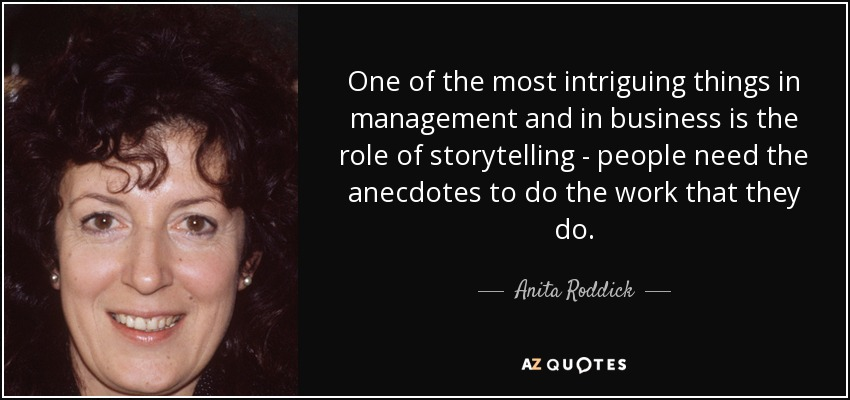 One of the most intriguing things in management and in business is the role of storytelling - people need the anecdotes to do the work that they do. - Anita Roddick