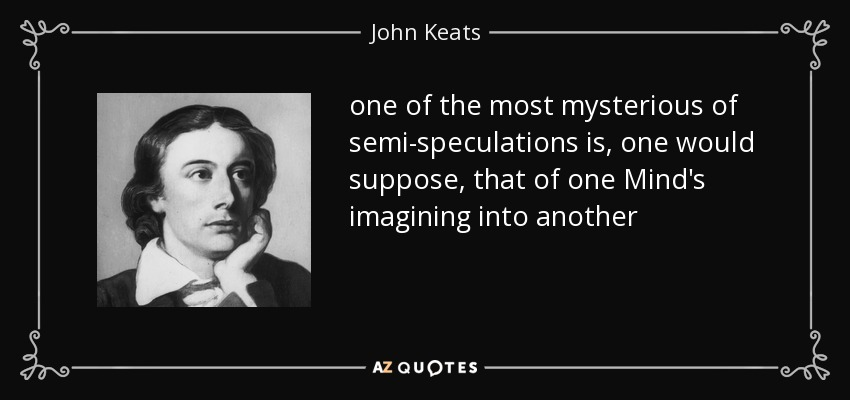 one of the most mysterious of semi-speculations is, one would suppose, that of one Mind's imagining into another - John Keats