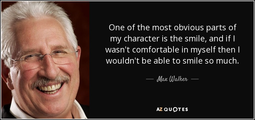 One of the most obvious parts of my character is the smile, and if I wasn't comfortable in myself then I wouldn't be able to smile so much. - Max Walker