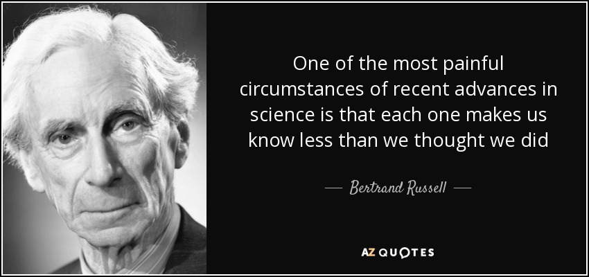 One of the most painful circumstances of recent advances in science is that each one makes us know less than we thought we did - Bertrand Russell