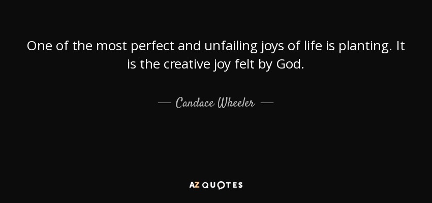 One of the most perfect and unfailing joys of life is planting. It is the creative joy felt by God. - Candace Wheeler