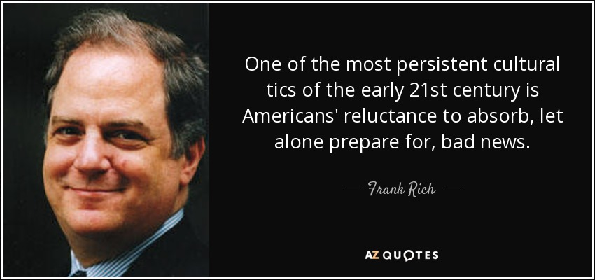 One of the most persistent cultural tics of the early 21st century is Americans' reluctance to absorb, let alone prepare for, bad news. - Frank Rich