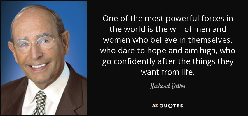 One of the most powerful forces in the world is the will of men and women who believe in themselves, who dare to hope and aim high, who go confidently after the things they want from life. - Richard DeVos
