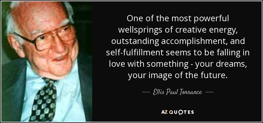 One of the most powerful wellsprings of creative energy, outstanding accomplishment, and self-fulfillment seems to be falling in love with something - your dreams, your image of the future. - Ellis Paul Torrance