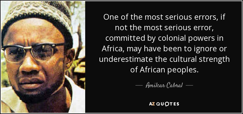 One of the most serious errors, if not the most serious error, committed by colonial powers in Africa, may have been to ignore or underestimate the cultural strength of African peoples. - Amilcar Cabral