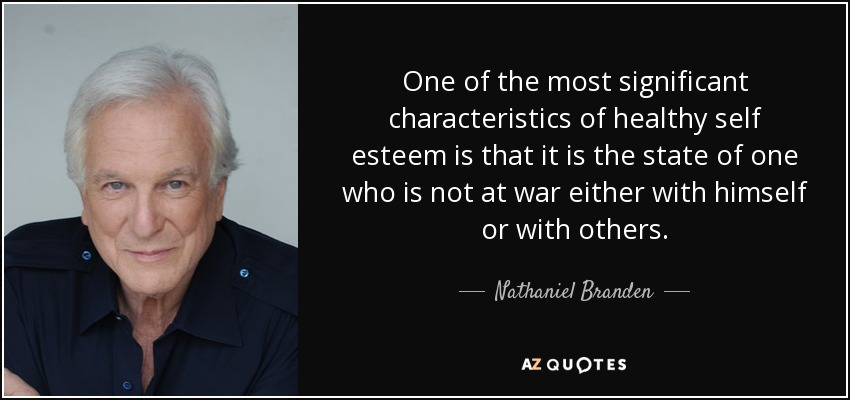 One of the most significant characteristics of healthy self esteem is that it is the state of one who is not at war either with himself or with others. - Nathaniel Branden