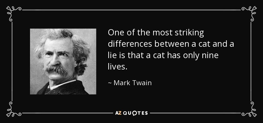 One of the most striking differences between a cat and a lie is that a cat has only nine lives. - Mark Twain