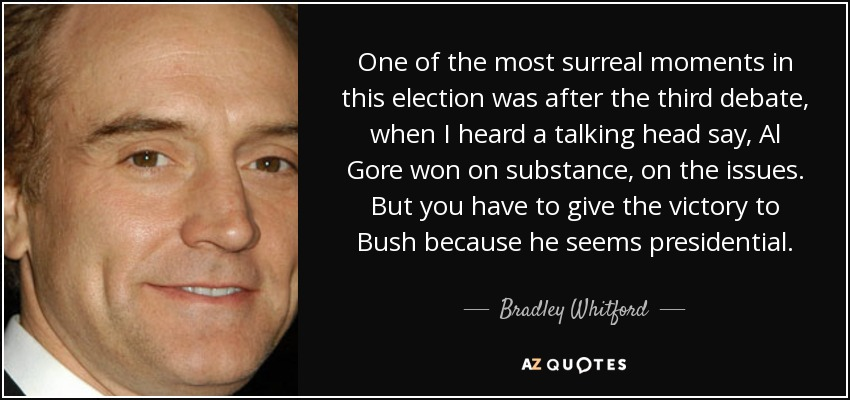 One of the most surreal moments in this election was after the third debate, when I heard a talking head say, Al Gore won on substance, on the issues. But you have to give the victory to Bush because he seems presidential. - Bradley Whitford