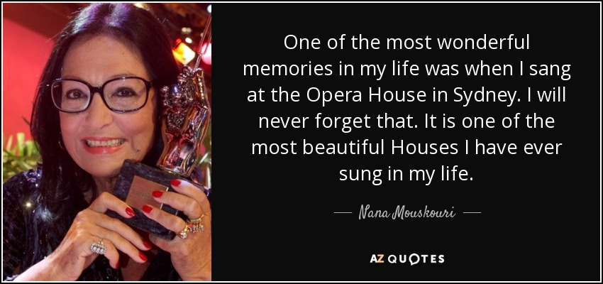 One of the most wonderful memories in my life was when I sang at the Opera House in Sydney. I will never forget that. It is one of the most beautiful Houses I have ever sung in my life. - Nana Mouskouri