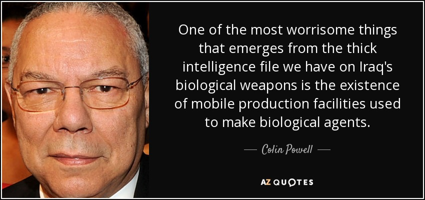 One of the most worrisome things that emerges from the thick intelligence file we have on Iraq's biological weapons is the existence of mobile production facilities used to make biological agents. - Colin Powell