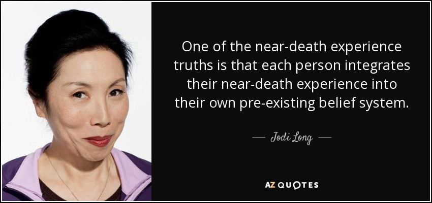 One of the near-death experience truths is that each person integrates their near-death experience into their own pre-existing belief system. - Jodi Long