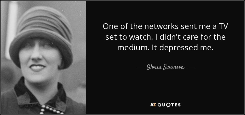 One of the networks sent me a TV set to watch. I didn't care for the medium. It depressed me. - Gloria Swanson