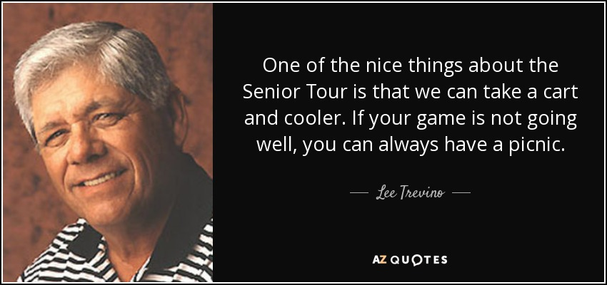 One of the nice things about the Senior Tour is that we can take a cart and cooler. If your game is not going well, you can always have a picnic. - Lee Trevino